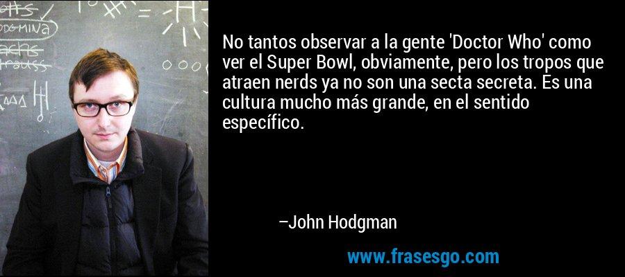No tantos observar a la gente 'Doctor Who' como ver el Super Bowl, obviamente, pero los tropos que atraen nerds ya no son una secta secreta. Es una cultura mucho más grande, en el sentido específico. – John Hodgman