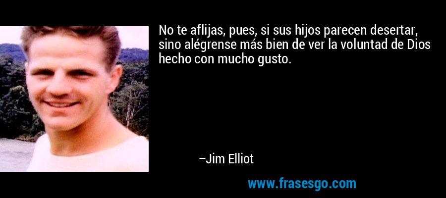 No te aflijas, pues, si sus hijos parecen desertar, sino alégrense más bien de ver la voluntad de Dios hecho con mucho gusto. – Jim Elliot