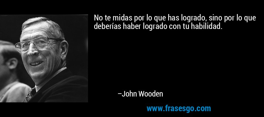 No te midas por lo que has logrado, sino por lo que deberías haber logrado con tu habilidad. – John Wooden