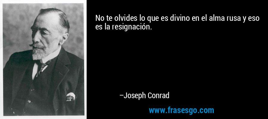 No te olvides lo que es divino en el alma rusa y eso es la resignación. – Joseph Conrad