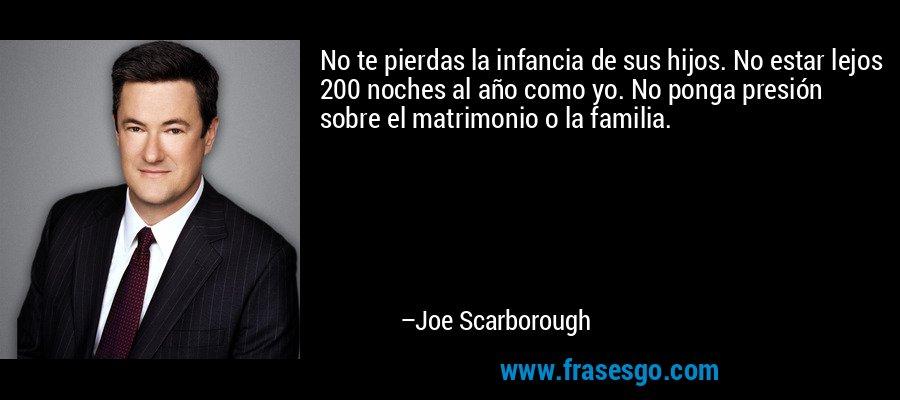 No te pierdas la infancia de sus hijos. No estar lejos 200 noches al año como yo. No ponga presión sobre el matrimonio o la familia. – Joe Scarborough