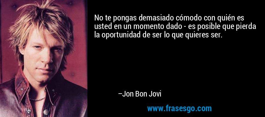 No te pongas demasiado cómodo con quién es usted en un momento dado - es posible que pierda la oportunidad de ser lo que quieres ser. – Jon Bon Jovi