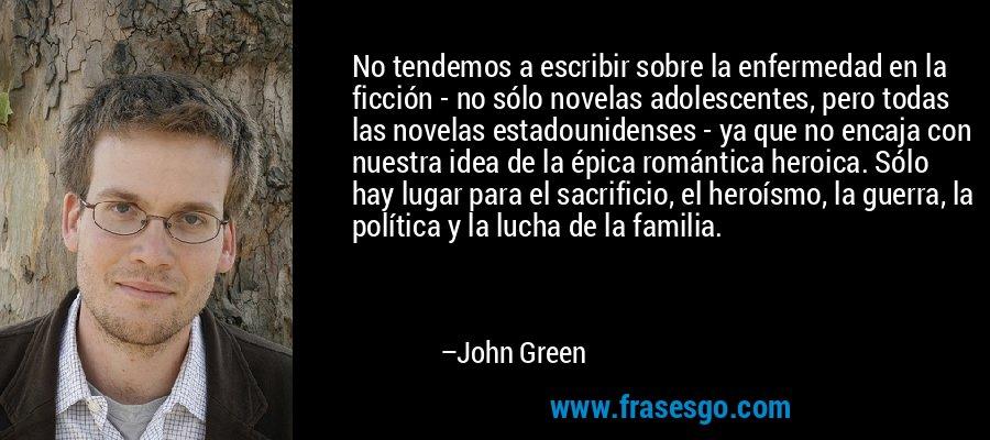 No tendemos a escribir sobre la enfermedad en la ficción - no sólo novelas adolescentes, pero todas las novelas estadounidenses - ya que no encaja con nuestra idea de la épica romántica heroica. Sólo hay lugar para el sacrificio, el heroísmo, la guerra, la política y la lucha de la familia. – John Green