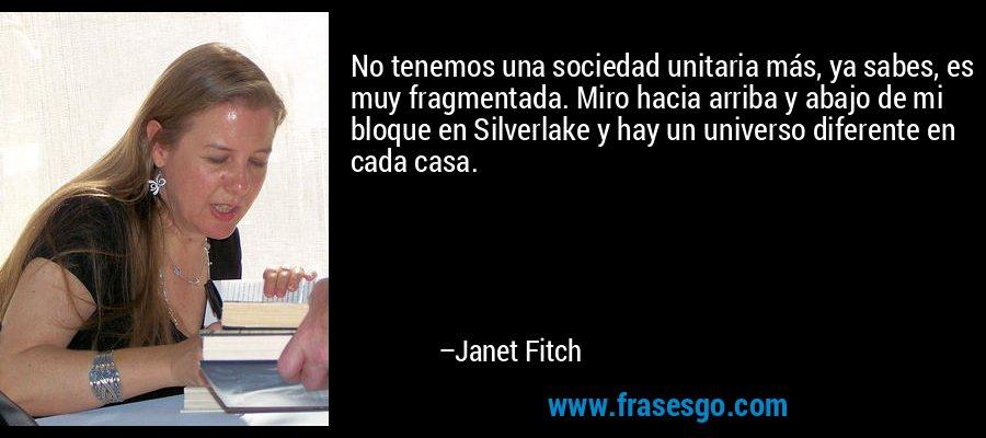 No tenemos una sociedad unitaria más, ya sabes, es muy fragmentada. Miro hacia arriba y abajo de mi bloque en Silverlake y hay un universo diferente en cada casa. – Janet Fitch