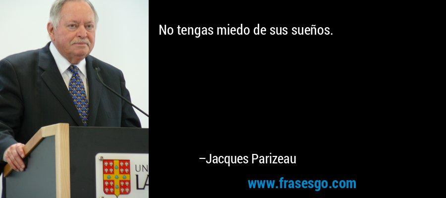 No tengas miedo de sus sueños. – Jacques Parizeau