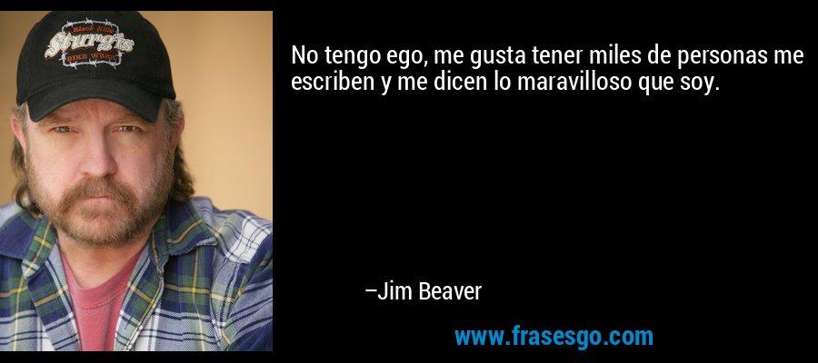 No tengo ego, me gusta tener miles de personas me escriben y me dicen lo maravilloso que soy. – Jim Beaver