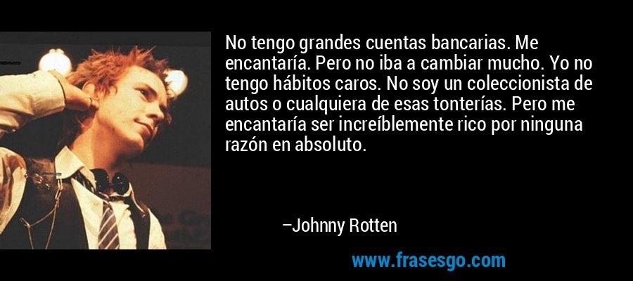 No tengo grandes cuentas bancarias. Me encantaría. Pero no iba a cambiar mucho. Yo no tengo hábitos caros. No soy un coleccionista de autos o cualquiera de esas tonterías. Pero me encantaría ser increíblemente rico por ninguna razón en absoluto. – Johnny Rotten