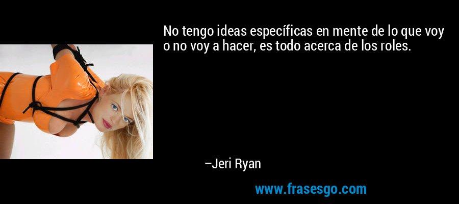 No tengo ideas específicas en mente de lo que voy o no voy a hacer, es todo acerca de los roles. – Jeri Ryan
