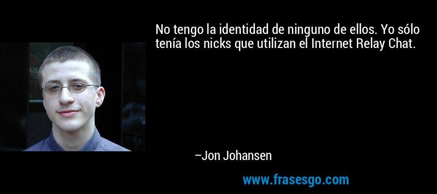 No tengo la identidad de ninguno de ellos. Yo sólo tenía los nicks que utilizan el Internet Relay Chat. – Jon Johansen