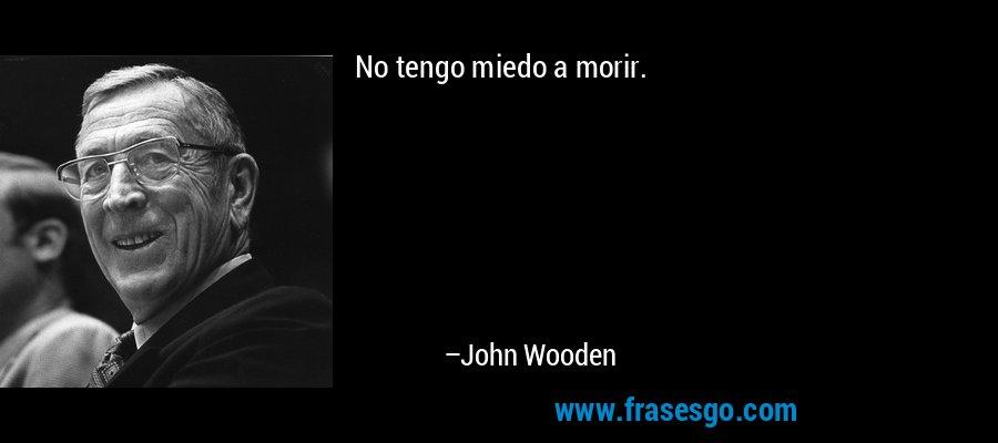 No tengo miedo a morir. – John Wooden