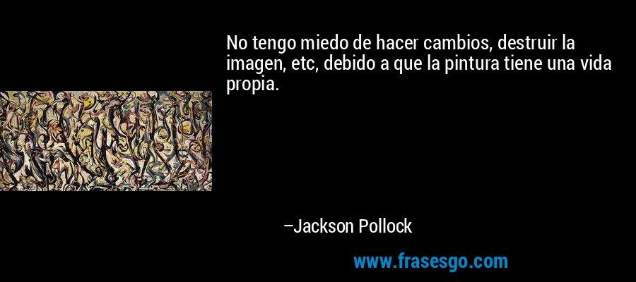 No tengo miedo de hacer cambios, destruir la imagen, etc, debido a que la pintura tiene una vida propia. – Jackson Pollock
