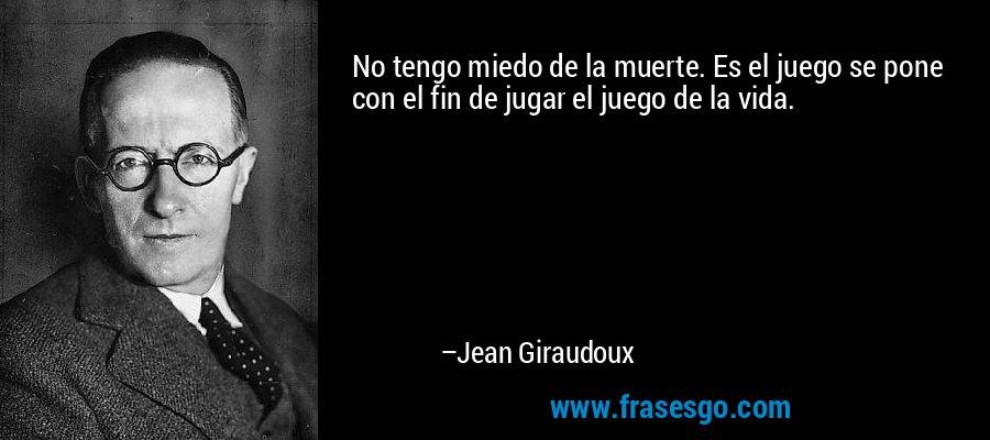 No tengo miedo de la muerte. Es el juego se pone con el fin de jugar el juego de la vida. – Jean Giraudoux