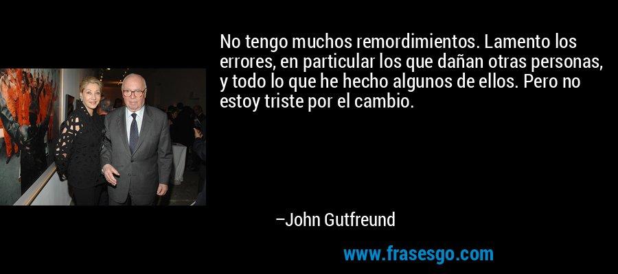 No tengo muchos remordimientos. Lamento los errores, en particular los que dañan otras personas, y todo lo que he hecho algunos de ellos. Pero no estoy triste por el cambio. – John Gutfreund