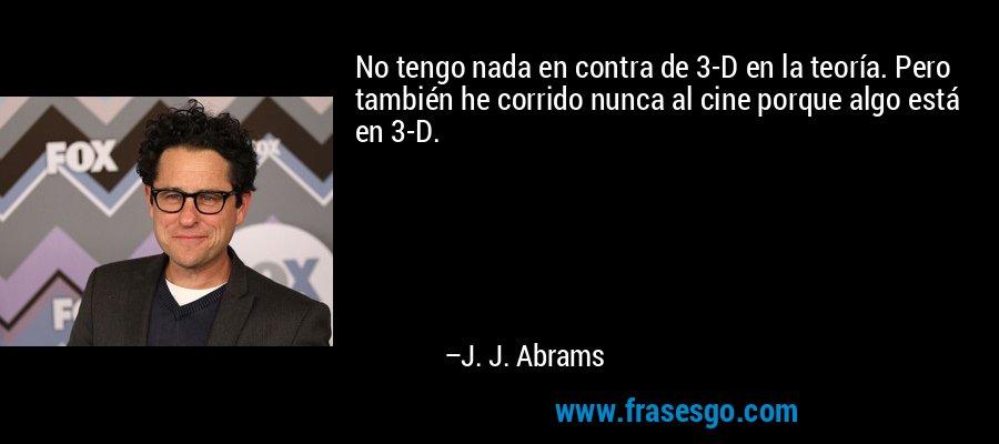 No tengo nada en contra de 3-D en la teoría. Pero también he corrido nunca al cine porque algo está en 3-D. – J. J. Abrams