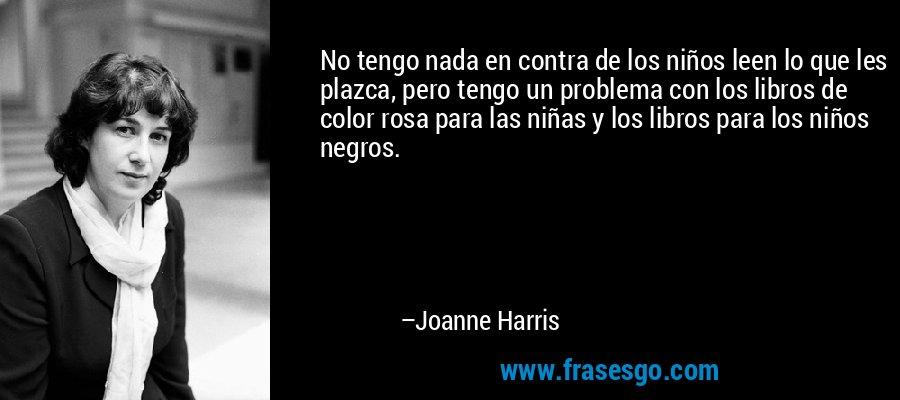 No tengo nada en contra de los niños leen lo que les plazca, pero tengo un problema con los libros de color rosa para las niñas y los libros para los niños negros. – Joanne Harris