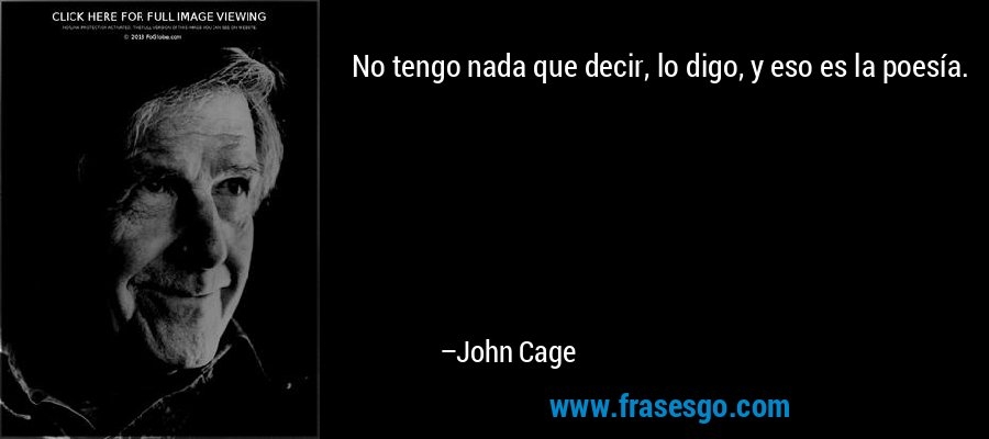 No tengo nada que decir, lo digo, y eso es la poesía. – John Cage
