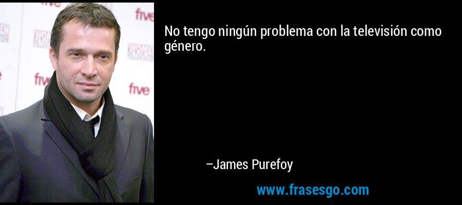 No tengo ningún problema con la televisión como género. – James Purefoy