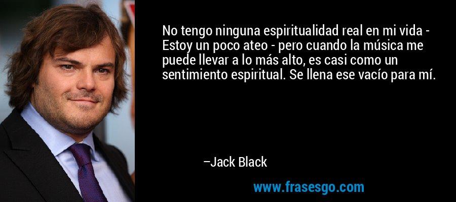 No tengo ninguna espiritualidad real en mi vida - Estoy un poco ateo - pero cuando la música me puede llevar a lo más alto, es casi como un sentimiento espiritual. Se llena ese vacío para mí. – Jack Black