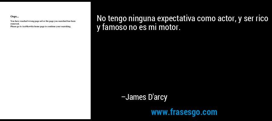 No tengo ninguna expectativa como actor, y ser rico y famoso no es mi motor. – James D'arcy