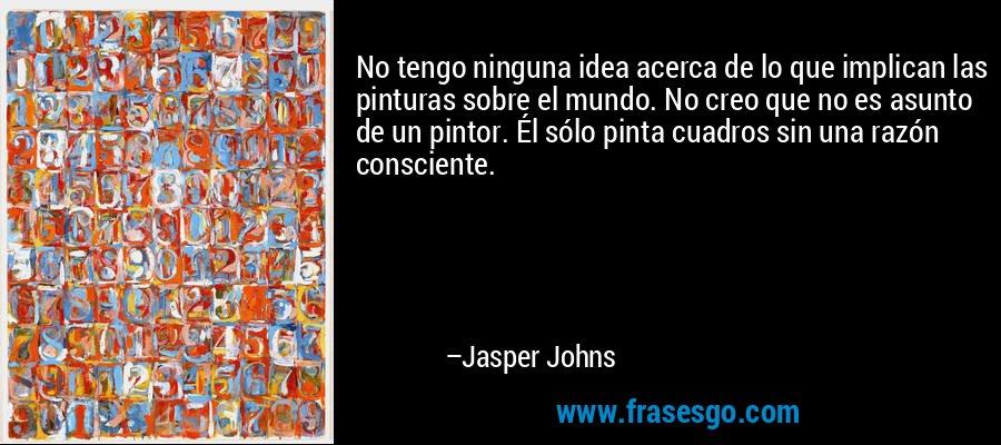 No tengo ninguna idea acerca de lo que implican las pinturas sobre el mundo. No creo que no es asunto de un pintor. Él sólo pinta cuadros sin una razón consciente. – Jasper Johns