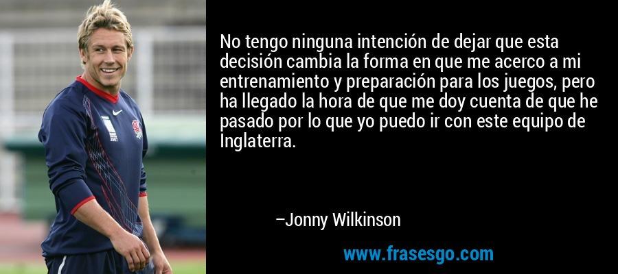 No tengo ninguna intención de dejar que esta decisión cambia la forma en que me acerco a mi entrenamiento y preparación para los juegos, pero ha llegado la hora de que me doy cuenta de que he pasado por lo que yo puedo ir con este equipo de Inglaterra. – Jonny Wilkinson
