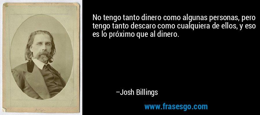 No tengo tanto dinero como algunas personas, pero tengo tanto descaro como cualquiera de ellos, y eso es lo próximo que al dinero. – Josh Billings