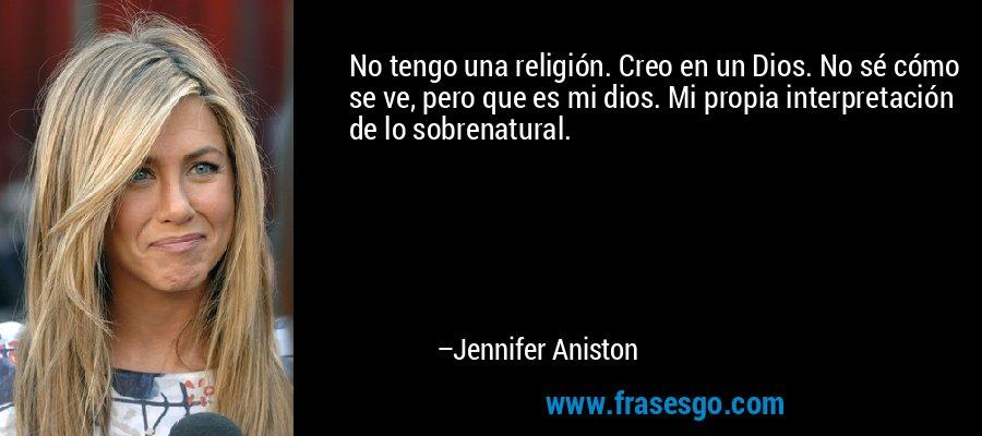 No tengo una religión. Creo en un Dios. No sé cómo se ve, pero que es mi dios. Mi propia interpretación de lo sobrenatural. – Jennifer Aniston