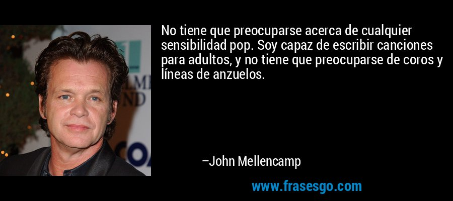 No tiene que preocuparse acerca de cualquier sensibilidad pop. Soy capaz de escribir canciones para adultos, y no tiene que preocuparse de coros y líneas de anzuelos. – John Mellencamp