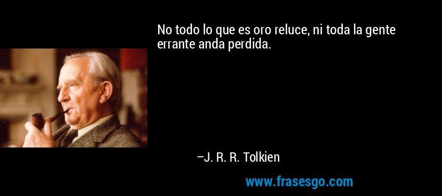 No todo lo que es oro reluce, ni toda la gente errante anda perdida. – J. R. R. Tolkien