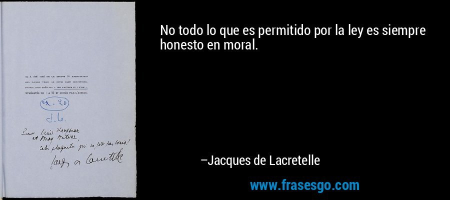 No todo lo que es permitido por la ley es siempre honesto en moral. – Jacques de Lacretelle