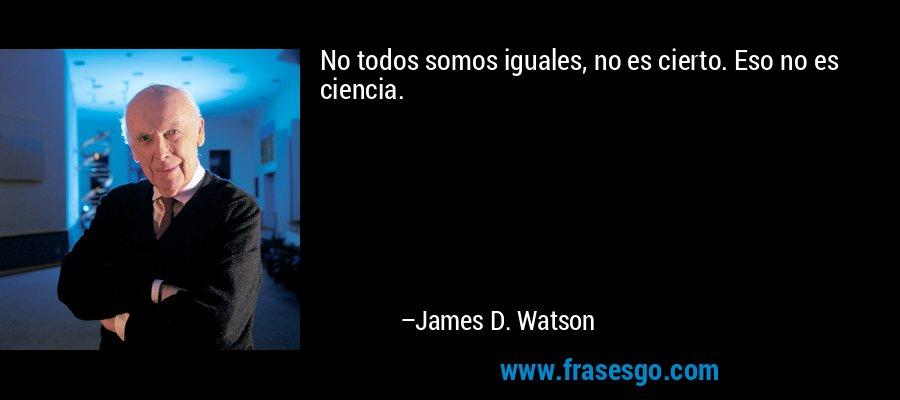 No todos somos iguales, no es cierto. Eso no es ciencia. – James D. Watson