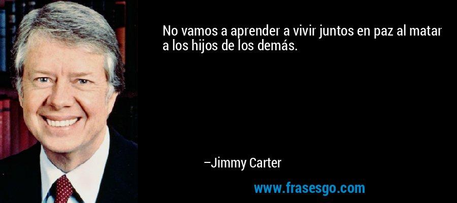 No vamos a aprender a vivir juntos en paz al matar a los hijos de los demás. – Jimmy Carter