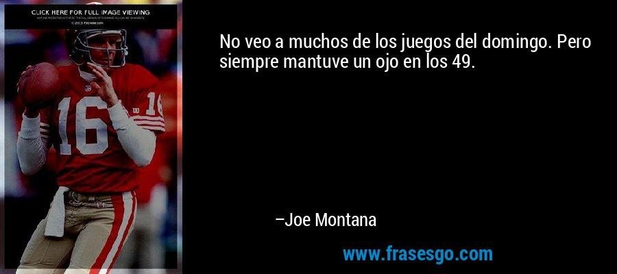 No veo a muchos de los juegos del domingo. Pero siempre mantuve un ojo en los 49. – Joe Montana