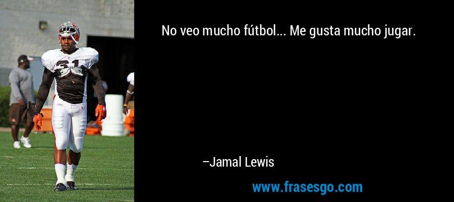 No veo mucho fútbol... Me gusta mucho jugar. – Jamal Lewis