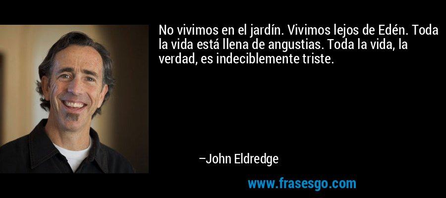 No vivimos en el jardín. Vivimos lejos de Edén. Toda la vida está llena de angustias. Toda la vida, la verdad, es indeciblemente triste. – John Eldredge