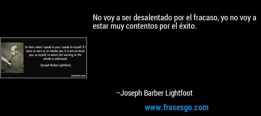 No voy a ser desalentado por el fracaso, yo no voy a estar muy contentos por el éxito. – Joseph Barber Lightfoot