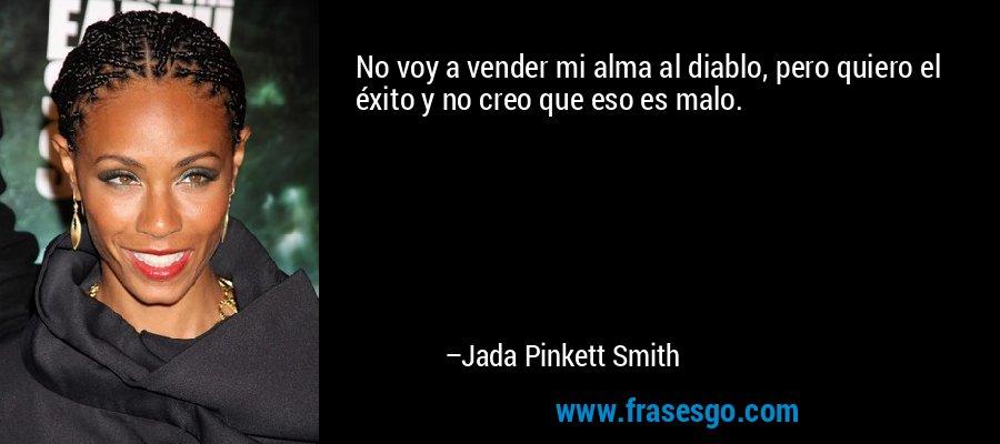 No voy a vender mi alma al diablo, pero quiero el éxito y no creo que eso es malo. – Jada Pinkett Smith
