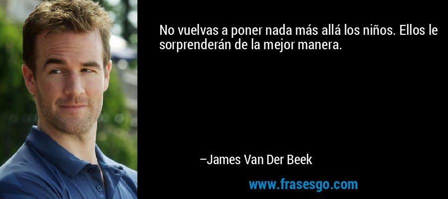 No vuelvas a poner nada más allá los niños. Ellos le sorprenderán de la mejor manera. – James Van Der Beek
