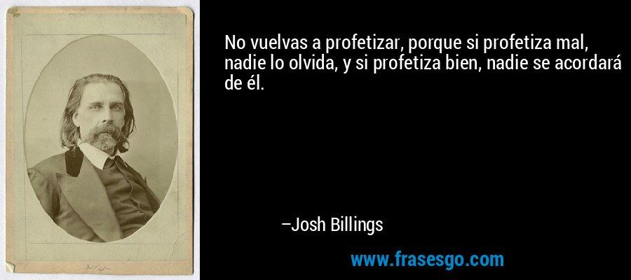 No vuelvas a profetizar, porque si profetiza mal, nadie lo olvida, y si profetiza bien, nadie se acordará de él. – Josh Billings
