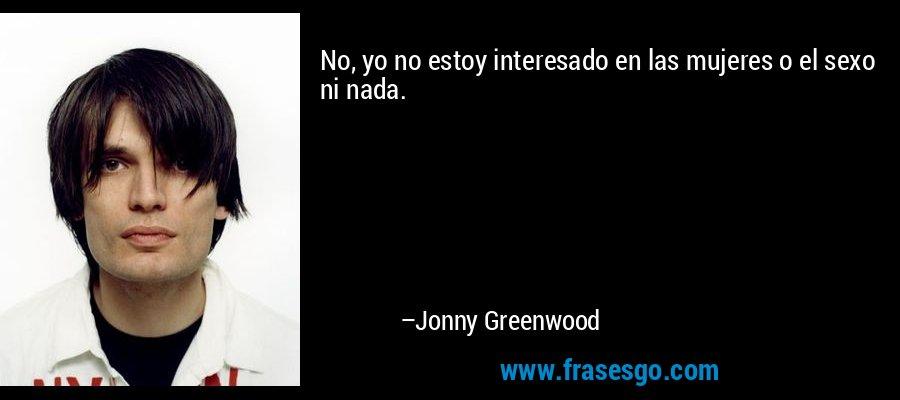 No, yo no estoy interesado en las mujeres o el sexo ni nada. – Jonny Greenwood