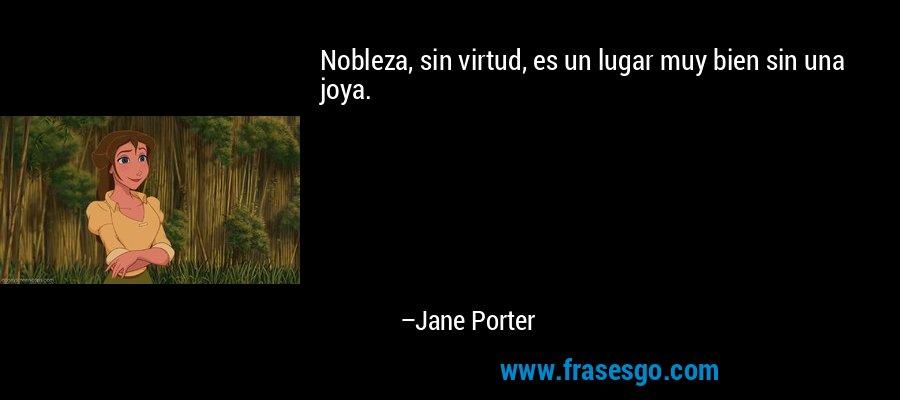Nobleza, sin virtud, es un lugar muy bien sin una joya. – Jane Porter