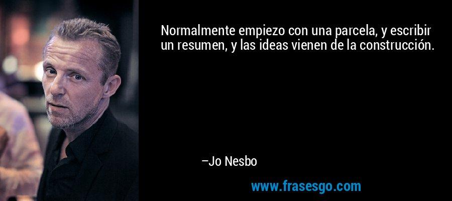 Normalmente empiezo con una parcela, y escribir un resumen, y las ideas vienen de la construcción. – Jo Nesbo