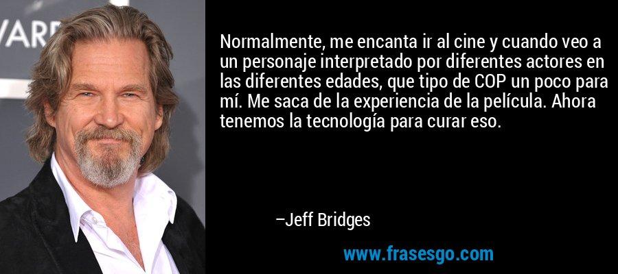 Normalmente, me encanta ir al cine y cuando veo a un personaje interpretado por diferentes actores en las diferentes edades, que tipo de COP un poco para mí. Me saca de la experiencia de la película. Ahora tenemos la tecnología para curar eso. – Jeff Bridges
