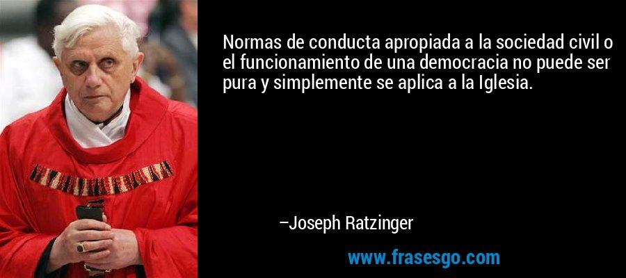Normas de conducta apropiada a la sociedad civil o el funcionamiento de una democracia no puede ser pura y simplemente se aplica a la Iglesia. – Joseph Ratzinger