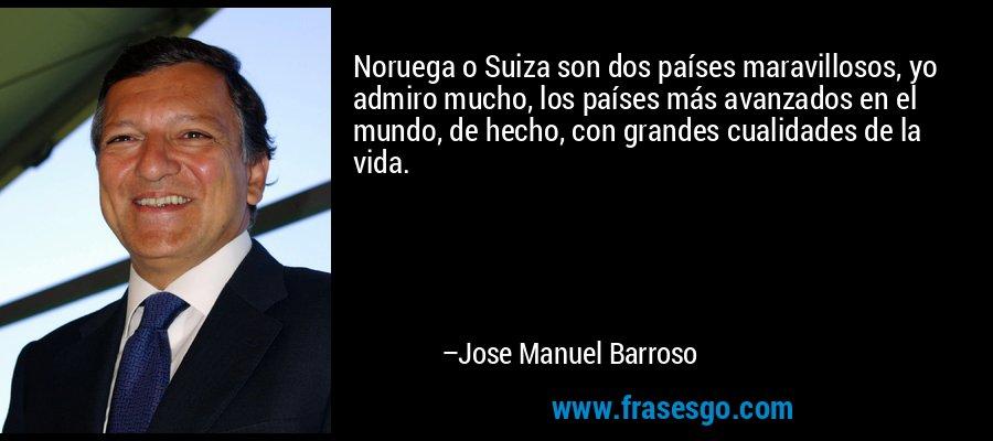 Noruega o Suiza son dos países maravillosos, yo admiro mucho, los países más avanzados en el mundo, de hecho, con grandes cualidades de la vida. – Jose Manuel Barroso