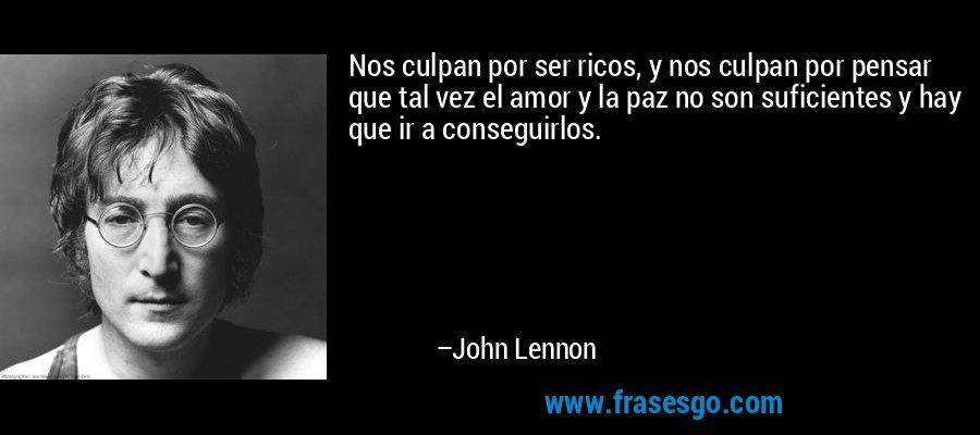Nos culpan por ser ricos, y nos culpan por pensar que tal vez el amor y la paz no son suficientes y hay que ir a conseguirlos. – John Lennon