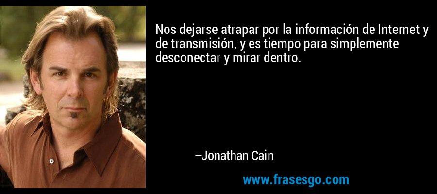 Nos dejarse atrapar por la información de Internet y de transmisión, y es tiempo para simplemente desconectar y mirar dentro. – Jonathan Cain