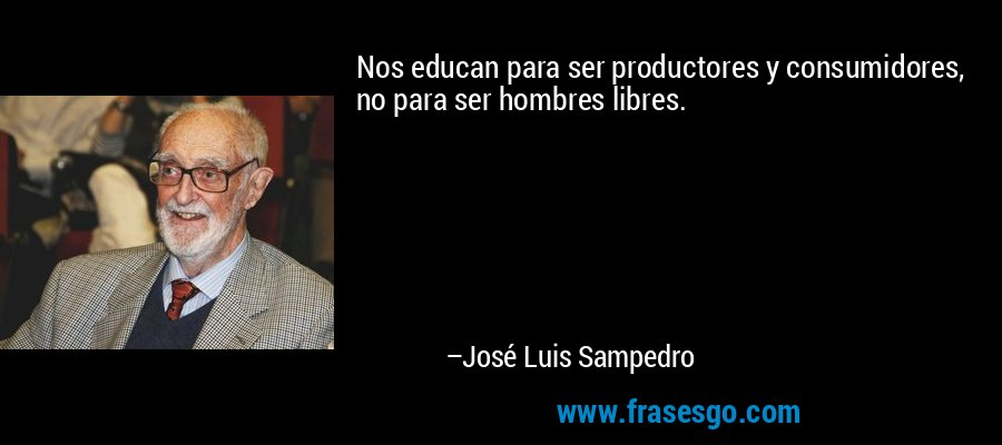 Nos educan para ser productores y consumidores, no para ser hombres libres. – José Luis Sampedro