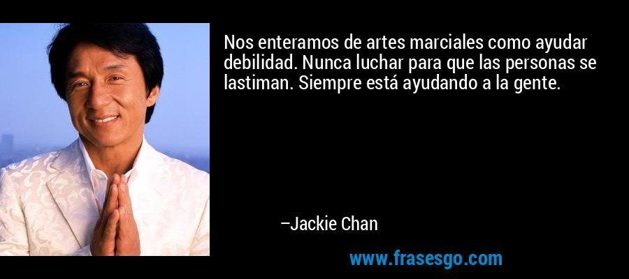 Nos enteramos de artes marciales como ayudar debilidad. Nunca luchar para que las personas se lastiman. Siempre está ayudando a la gente. – Jackie Chan