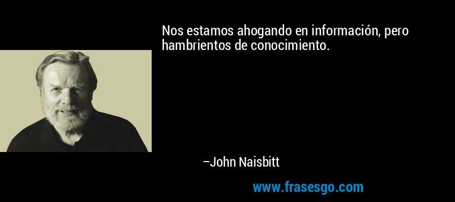 Nos estamos ahogando en información, pero hambrientos de conocimiento. – John Naisbitt